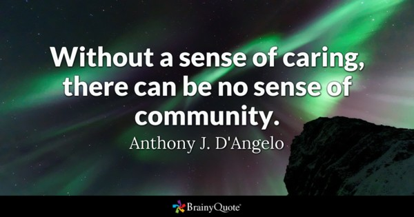 """""""Without a sense of caring, there can be no sense of community."""" Anthony J. D'Angelo"""